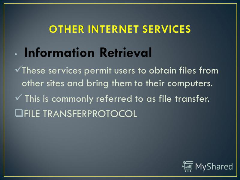 Information Retrieval These services permit users to obtain files from other sites and bring them to their computers. This is commonly referred to as file transfer. FILE TRANSFERPROTOCOL