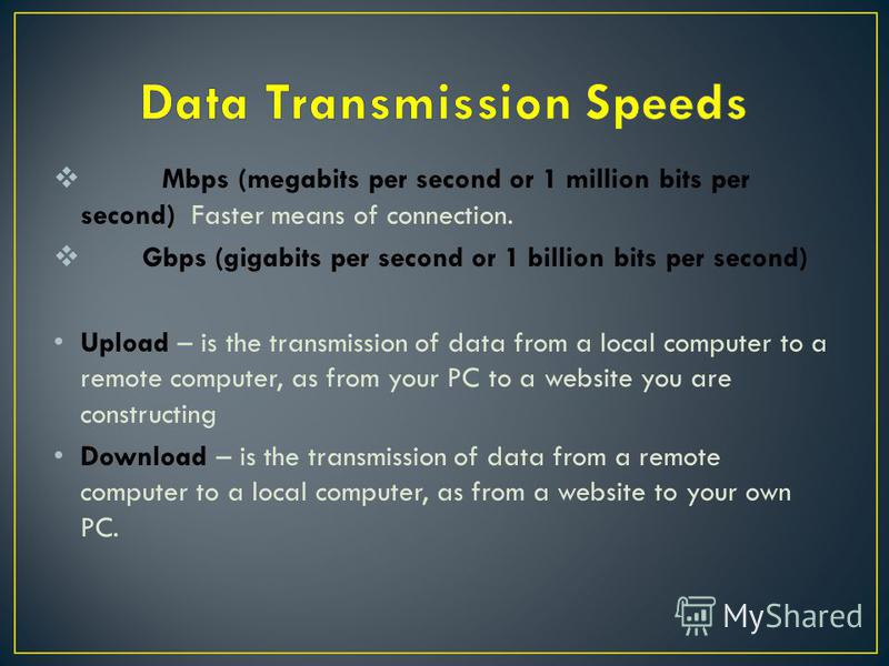 Mbps (megabits per second or 1 million bits per second) Faster means of connection. Gbps (gigabits per second or 1 billion bits per second) Upload – is the transmission of data from a local computer to a remote computer, as from your PC to a website