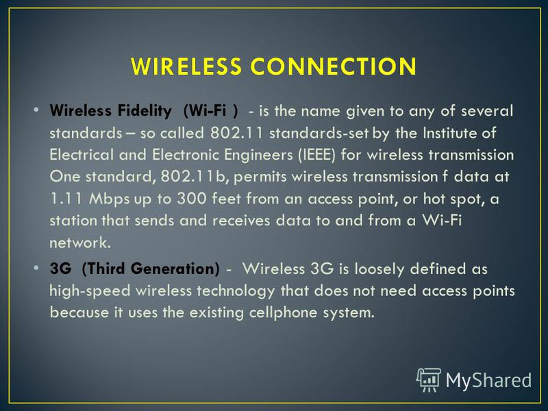 Wireless Fidelity (Wi-Fi ) - is the name given to any of several standards – so called 802.11 standards-set by the Institute of Electrical and Electronic Engineers (IEEE) for wireless transmission One standard, 802.11b, permits wireless transmission