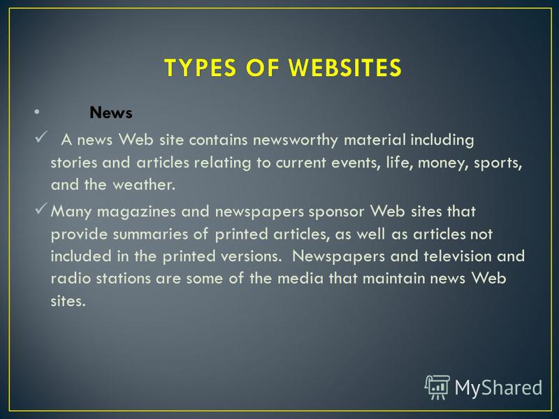 News A news Web site contains newsworthy material including stories and articles relating to current events, life, money, sports, and the weather. Many magazines and newspapers sponsor Web sites that provide summaries of printed articles, as well as
