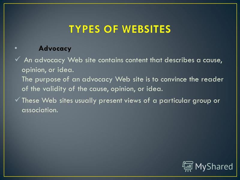 Advocacy An advocacy Web site contains content that describes a cause, opinion, or idea. The purpose of an advocacy Web site is to convince the reader of the validity of the cause, opinion, or idea. These Web sites usually present views of a particul