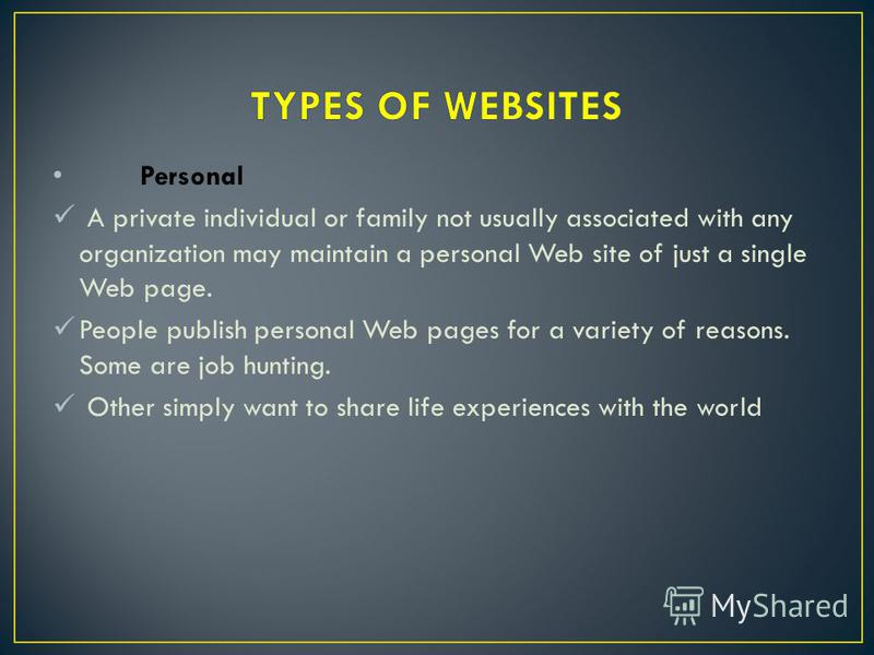 Personal A private individual or family not usually associated with any organization may maintain a personal Web site of just a single Web page. People publish personal Web pages for a variety of reasons. Some are job hunting. Other simply want to sh