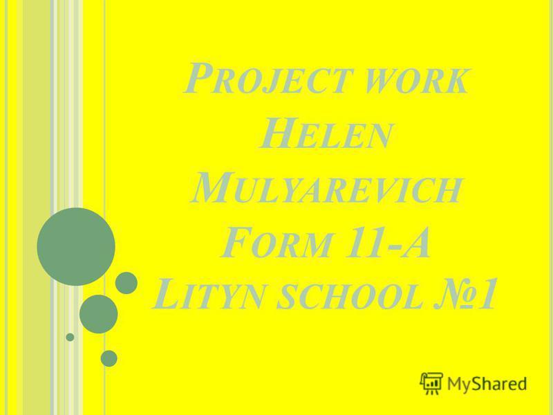 P ROJECT WORK H ELEN M ULYAREVICH F ORM 11-A L ITYN SCHOOL 1