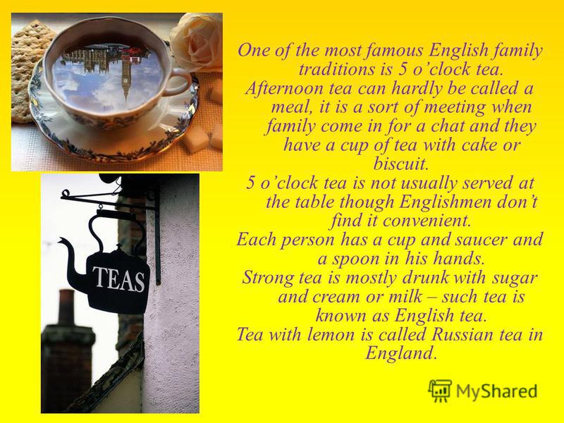 One of the most famous English family traditions is 5 oclock tea. Afternoon tea can hardly be called a meal, it is a sort of meeting when family come in for a chat and they have a cup of tea with cake or biscuit. 5 oclock tea is not usually served at