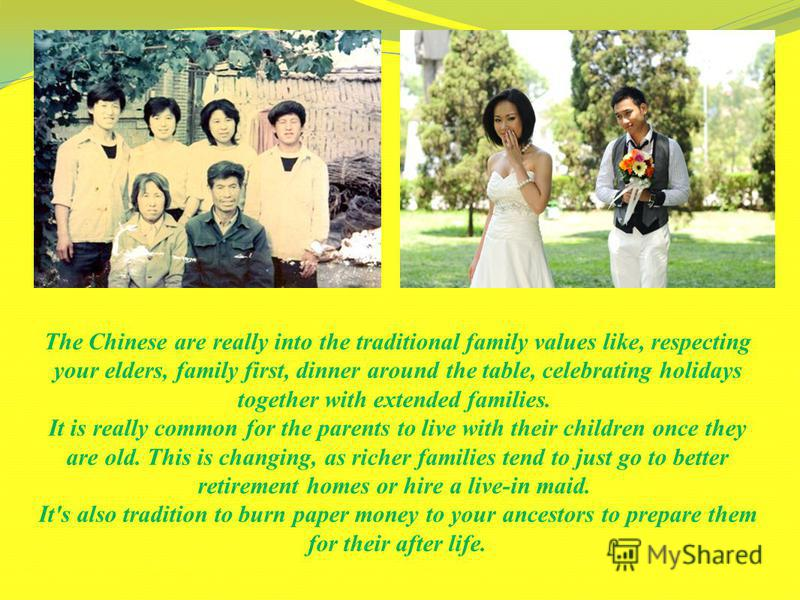 The Chinese are really into the traditional family values like, respecting your elders, family first, dinner around the table, celebrating holidays together with extended families. It is really common for the parents to live with their children once