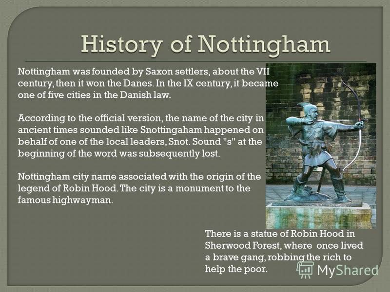 Nottingham was founded by Saxon settlers, about the VII century, then it won the Danes. In the IX century, it became one of five cities in the Danish law. According to the official version, the name of the city in ancient times sounded like Snottinga