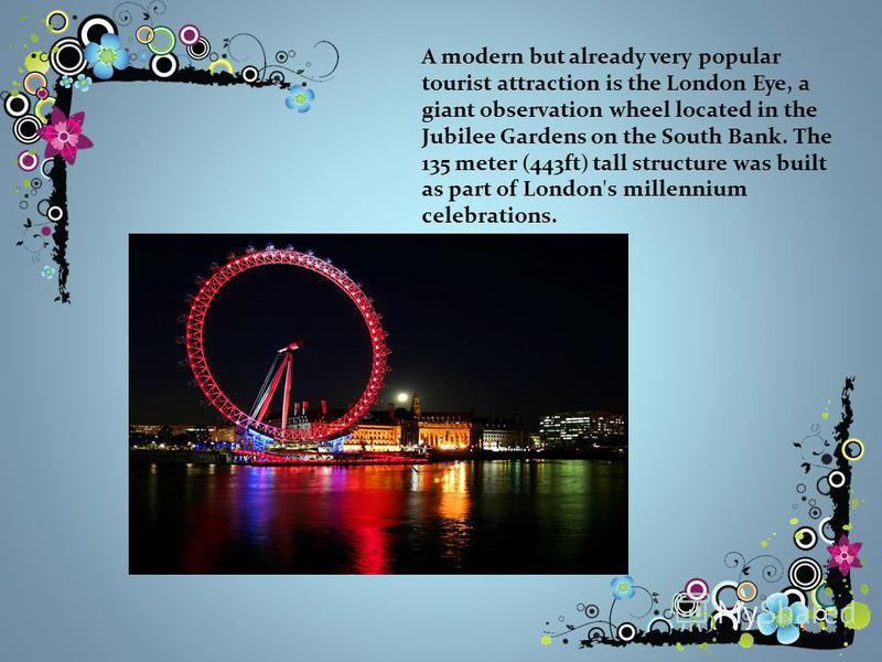 A modern but already very popular tourist attraction is the London Eye, a giant observation wheel located in the Jubilee Gardens on the South Bank. The 135 meter (443ft) tall structure was built as part of London's millennium celebrations.