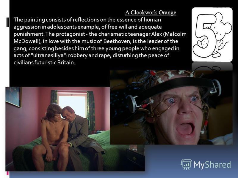 A Clockwork Orange The painting consists of reflections on the essence of human aggression in adolescents example, of free will and adequate punishment. The protagonist - the charismatic teenager Alex (Malcolm McDowell), in love with the music of Bee