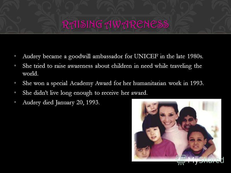 Audrey became a goodwill ambassador for UNICEF in the late 1980s. She tried to raise awareness about children in need while traveling the world. She won a special Academy Award for her humanitarian work in 1993. She didnt live long enough to receive