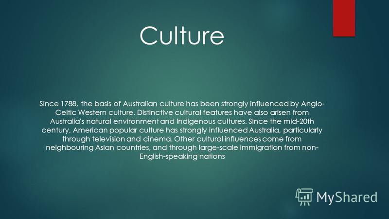 Culture Since 1788, the basis of Australian culture has been strongly influenced by Anglo- Celtic Western culture. Distinctive cultural features have also arisen from Australia's natural environment and Indigenous cultures. Since the mid-20th century