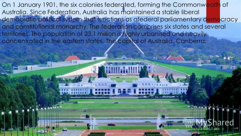 On 1 January 1901, the six colonies federated, forming the Commonwealth of Australia. Since Federation, Australia has maintained a stable liberal democratic political system that functions as afederal parliamentary democracy and constitutional monarc