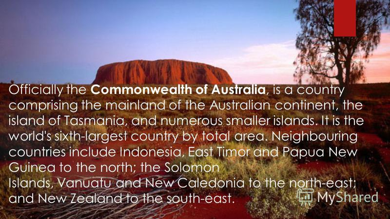 Officially the Commonwealth of Australia, is a country comprising the mainland of the Australian continent, the island of Tasmania, and numerous smaller islands. It is the world's sixth-largest country by total area. Neighbouring countries include In