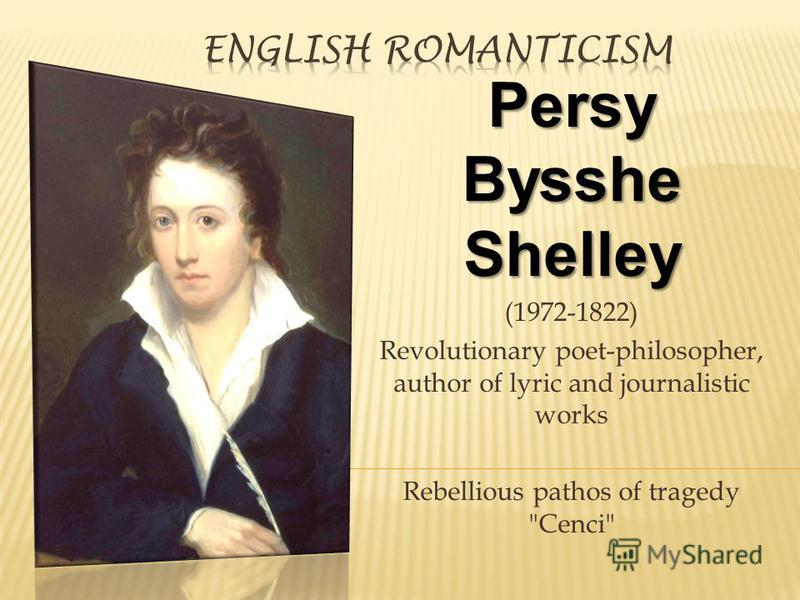 Persy Bysshe Shelley (1972-1822) Revolutionary poet-philosopher, author of lyric and journalistic works Rebellious pathos of tragedy Cenci
