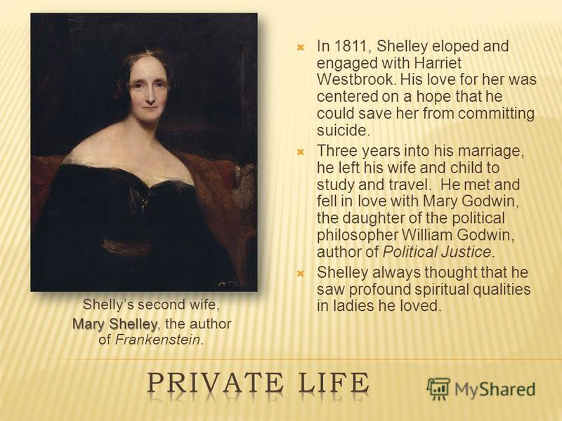 Shellys second wife, Mary Shelley Mary Shelley, the author of Frankenstein. In 1811, Shelley eloped and engaged with Harriet Westbrook. His love for her was centered on a hope that he could save her from committing suicide. Three years into his marri