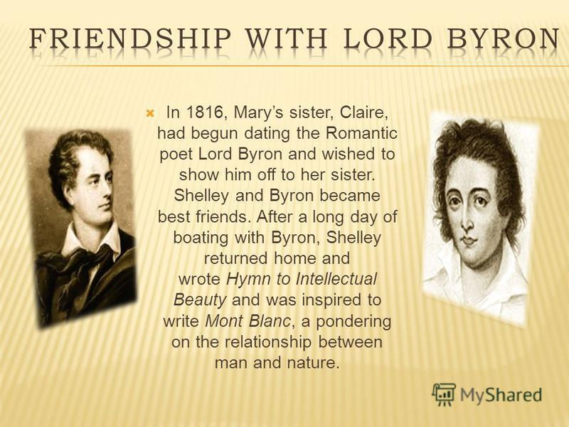 In 1816, Marys sister, Claire, had begun dating the Romantic poet Lord Byron and wished to show him off to her sister. Shelley and Byron became best friends. After a long day of boating with Byron, Shelley returned home and wrote Hymn to Intellectual