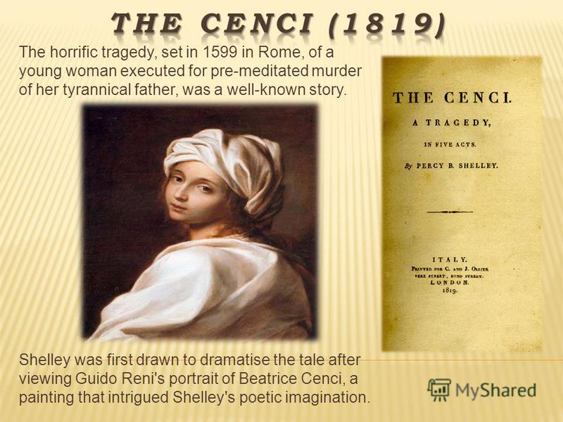 The horrific tragedy, set in 1599 in Rome, of a young woman executed for pre-meditated murder of her tyrannical father, was a well-known story. Shelley was first drawn to dramatise the tale after viewing Guido Reni's portrait of Beatrice Cenci, a pai