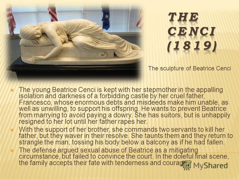 The sculpture of Beatrice Cenci The young Beatrice Cenci is kept with her stepmother in the appalling isolation and darkness of a forbidding castle by her cruel father, Francesco, whose enormous debts and misdeeds make him unable, as well as unwillin