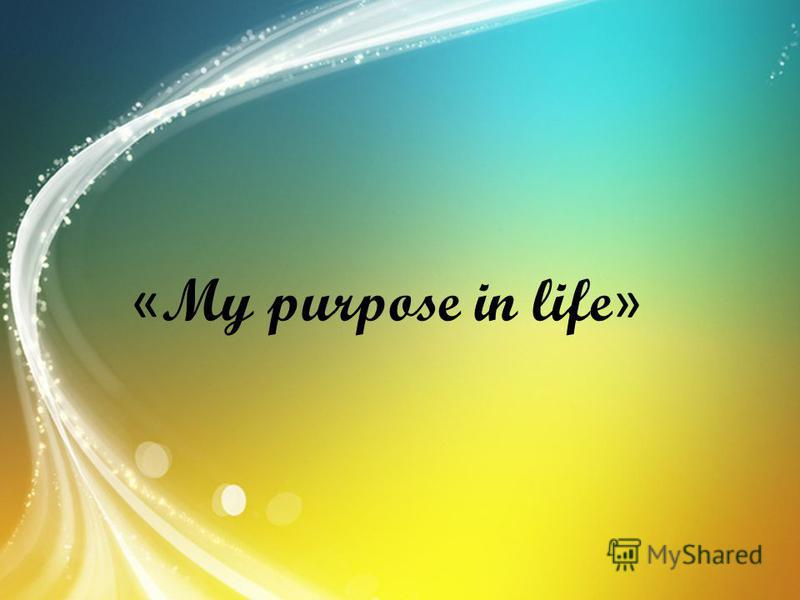 « My purpose in life »