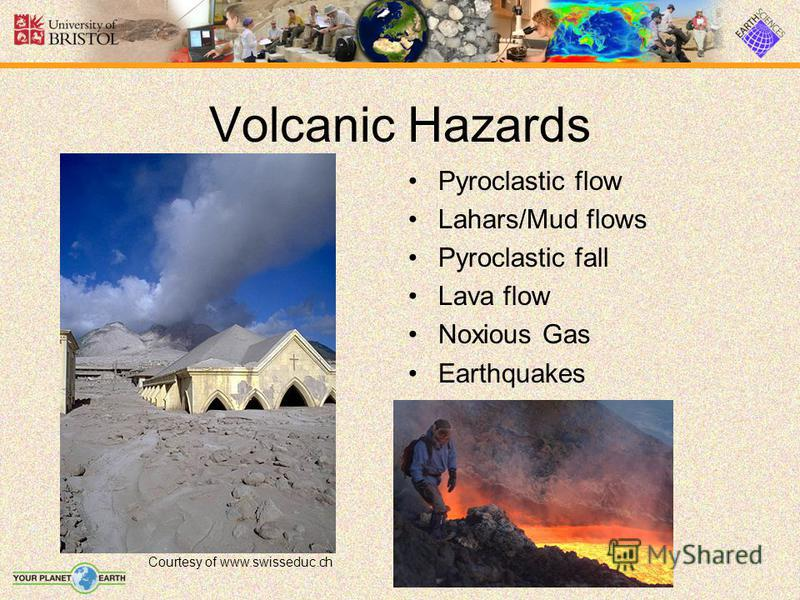 Pyroclastic flow Lahars/Mud flows Pyroclastic fall Lava flow Noxious Gas Earthquakes Volcanic Hazards Courtesy of www.swisseduc.ch