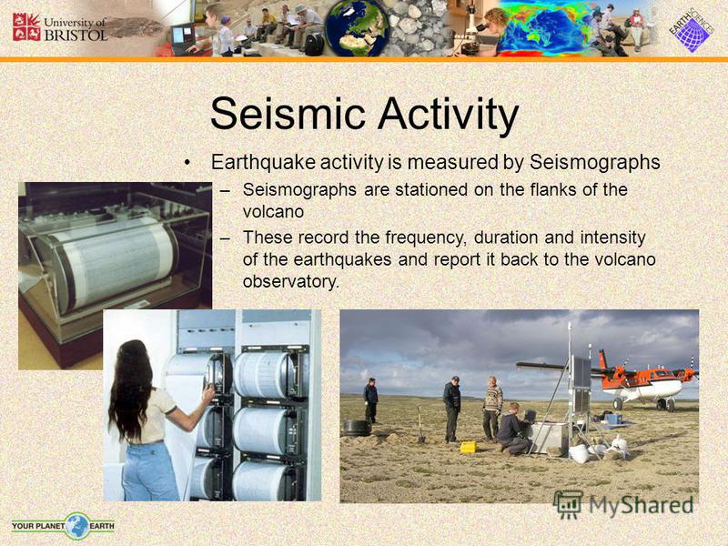 Seismic Activity Earthquake activity is measured by Seismographs –Seismographs are stationed on the flanks of the volcano –These record the frequency, duration and intensity of the earthquakes and report it back to the volcano observatory.