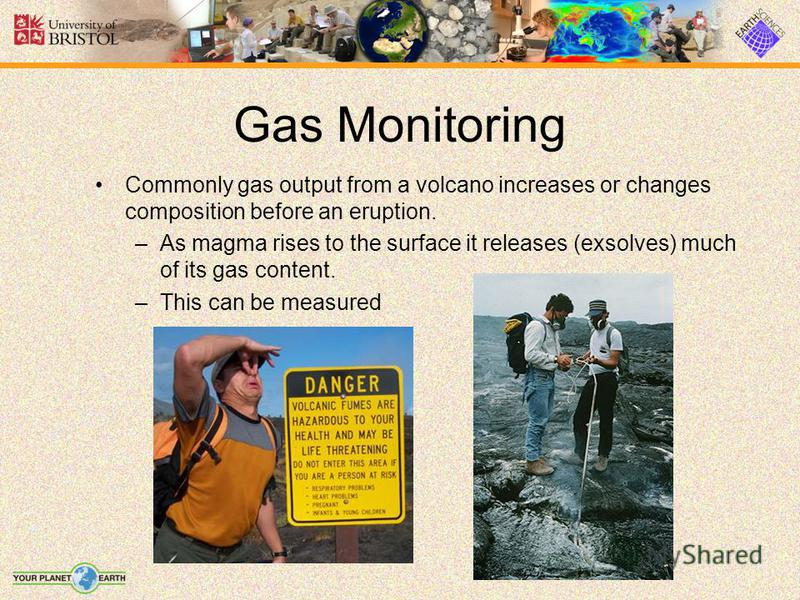 Gas Monitoring Commonly gas output from a volcano increases or changes composition before an eruption. –As magma rises to the surface it releases (exsolves) much of its gas content. –This can be measured