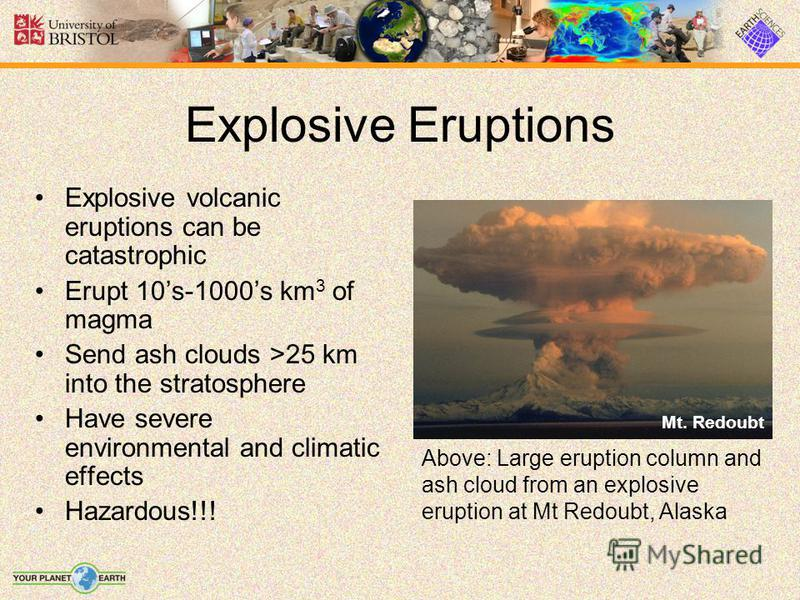 Explosive Eruptions Mt. Redoubt Explosive volcanic eruptions can be catastrophic Erupt 10s-1000s km 3 of magma Send ash clouds >25 km into the stratosphere Have severe environmental and climatic effects Hazardous!!! Above: Large eruption column and a