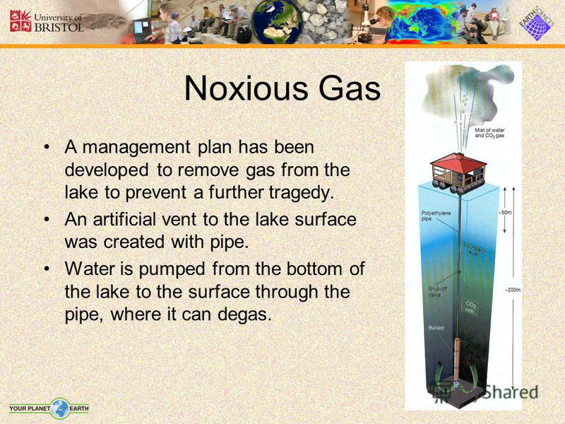 Noxious Gas A management plan has been developed to remove gas from the lake to prevent a further tragedy. An artificial vent to the lake surface was created with pipe. Water is pumped from the bottom of the lake to the surface through the pipe, wher