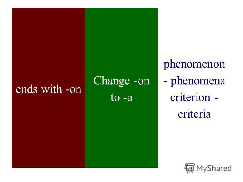 ends with -on Change -on to -a phenomenon - phenomena criterion - criteria