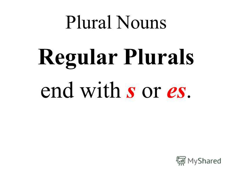 Plural Nouns Regular Plurals end with s or es.