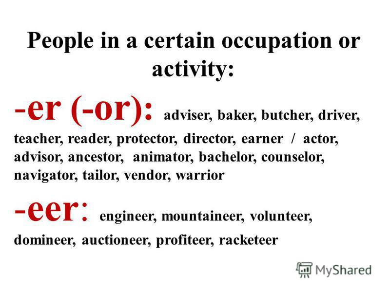 People in a certain occupation or activity: -er (- or ): adviser, baker, butcher, driver, teacher, reader, protector, director, earner / actor, advisor, ancestor, animator, bachelor, counselor, navigator, tailor, vendor, warrior -eer: engineer, mount