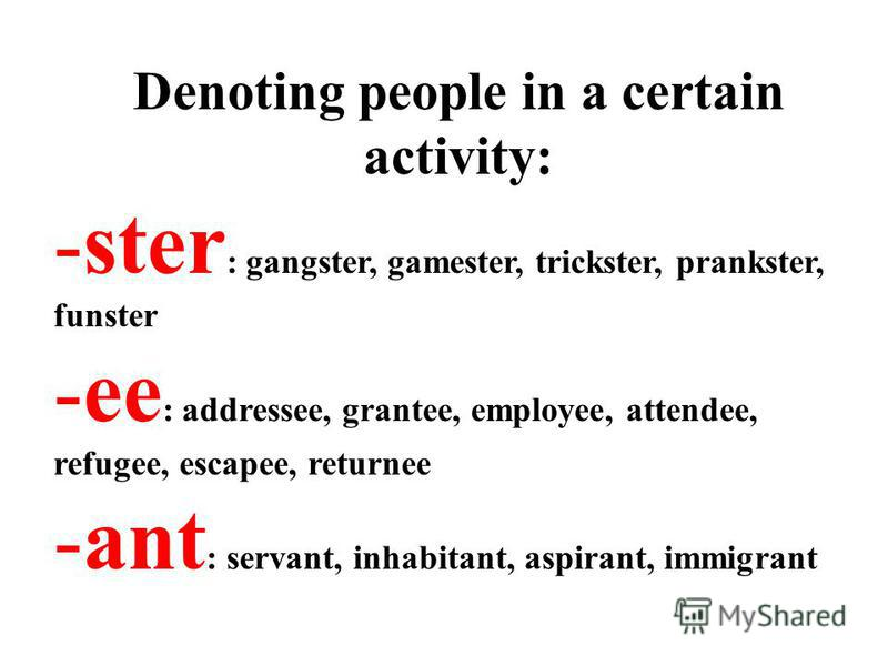Denoting people in a certain activity: -ster : gangster, gamester, trickster, prankster, funster -ee : addressee, grantee, employee, attendee, refugee, escapee, returnee -ant : servant, inhabitant, aspirant, immigrant