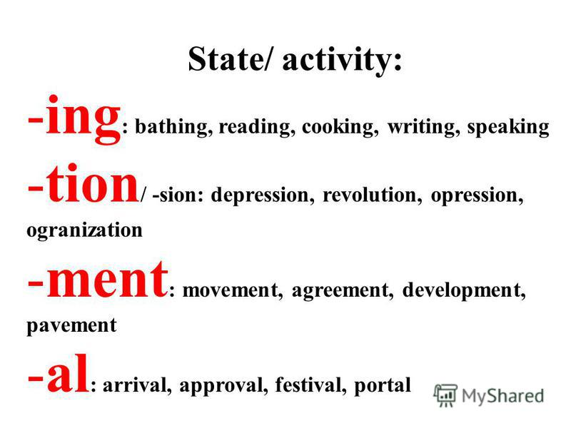 State/ activity: -ing : bathing, reading, cooking, writing, speaking -tion / -sion: depression, revolution, opression, ogranization -ment : movement, agreement, development, pavement -al : arrival, approval, festival, portal