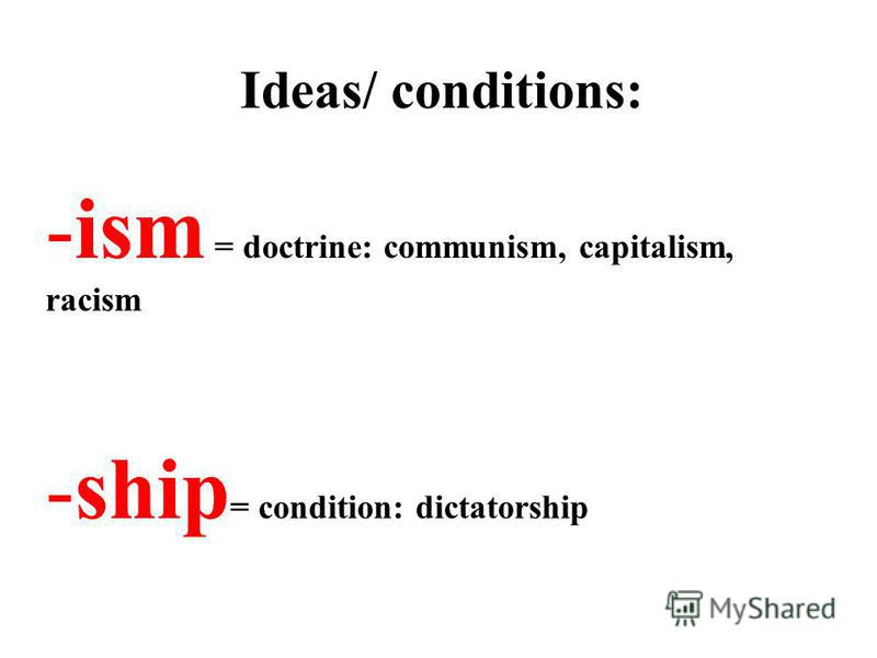 Ideas/ conditions: -ism = doctrine: communism, capitalism, racism -ship = condition: dictatorship
