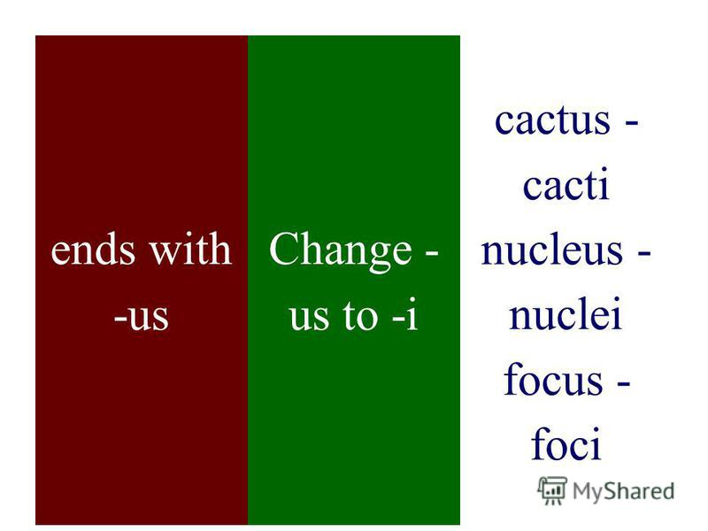 ends with -us Change - us to -i cactus - cacti nucleus - nuclei focus - foci
