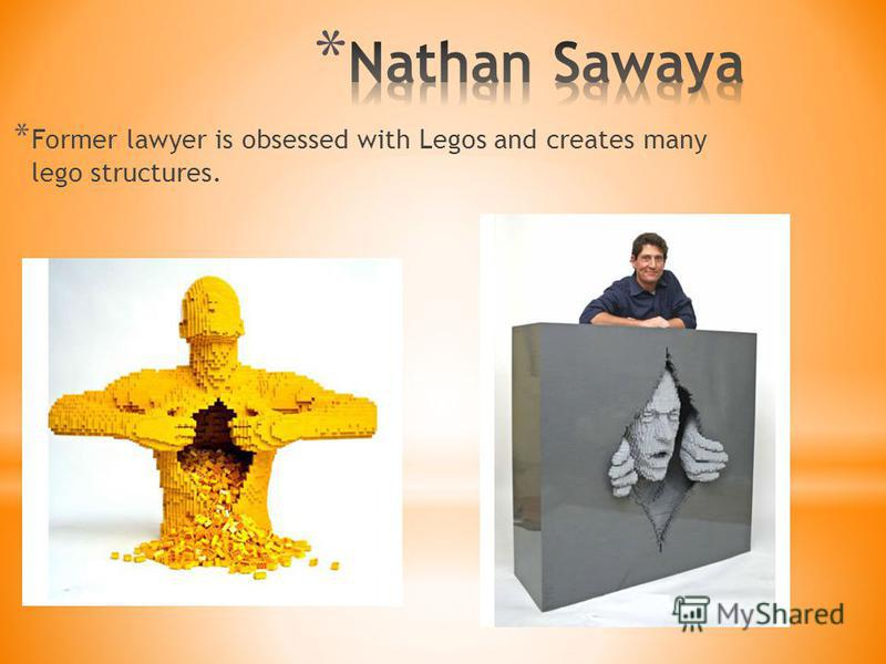 * Former lawyer is obsessed with Legos and creates many lego structures.