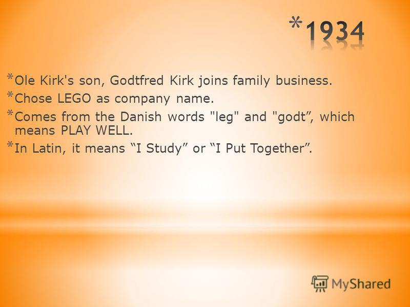 * Ole Kirk's son, Godtfred Kirk joins family business. * Chose LEGO as company name. * Comes from the Danish words leg and godt, which means PLAY WELL. * In Latin, it means I Study or I Put Together.