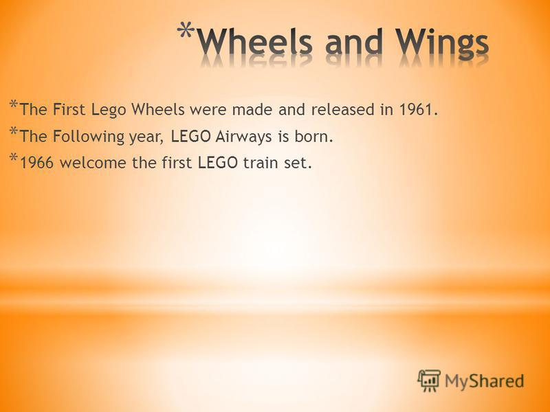 * The First Lego Wheels were made and released in 1961. * The Following year, LEGO Airways is born. * 1966 welcome the first LEGO train set.