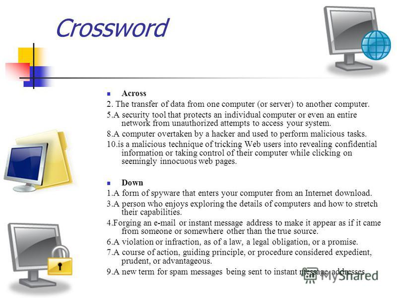 Crossword Across 2. The transfer of data from one computer (or server) to another computer. 5.A security tool that protects an individual computer or even an entire network from unauthorized attempts to access your system. 8.A computer overtaken by a