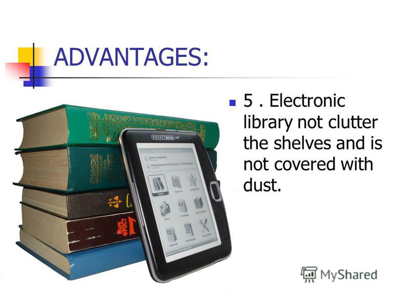 ADVANTAGES: 5. Electronic library not clutter the shelves and is not covered with dust.