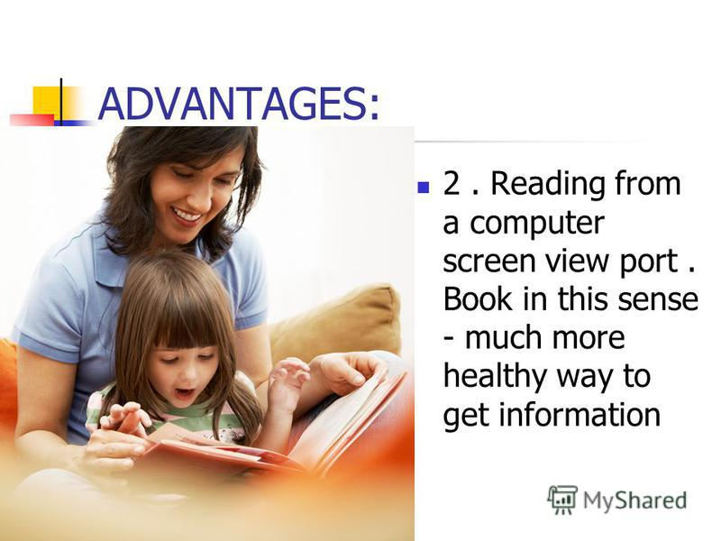 ADVANTAGES: 2. Reading from a computer screen view port. Book in this sense - much more healthy way to get information