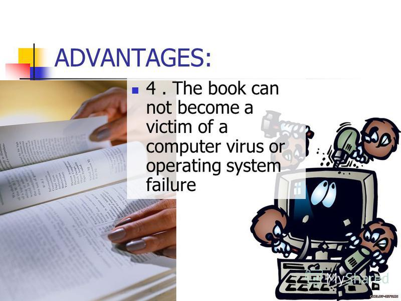 ADVANTAGES: 4. The book can not become a victim of a computer virus or operating system failure
