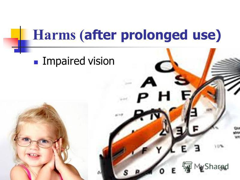 Harms ( after prolonged use) Impaired vision