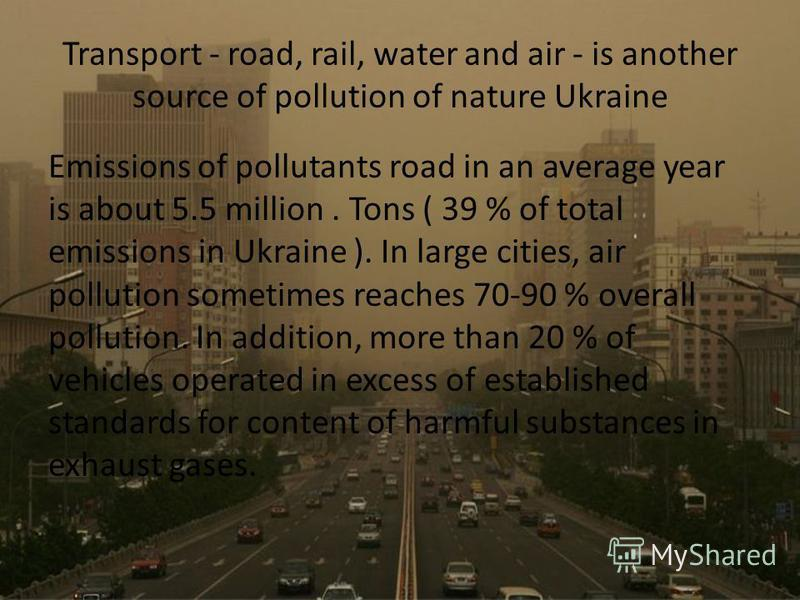 Transport - road, rail, water and air - is another source of pollution of nature Ukraine Emissions of pollutants road in an average year is about 5.5 million. Tons ( 39 % of total emissions in Ukraine ). In large cities, air pollution sometimes reach