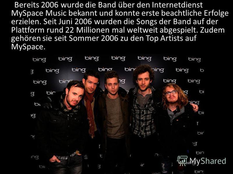 Bereits 2006 wurde die Band über den Internetdienst MySpace Music bekannt und konnte erste beachtliche Erfolge erzielen. Seit Juni 2006 wurden die Songs der Band auf der Plattform rund 22 Millionen mal weltweit abgespielt. Zudem gehören sie seit Somm