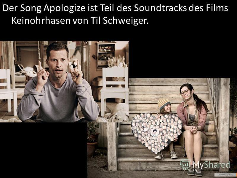 Der Song Apologize ist Teil des Soundtracks des Films Keinohrhasen von Til Schweiger.