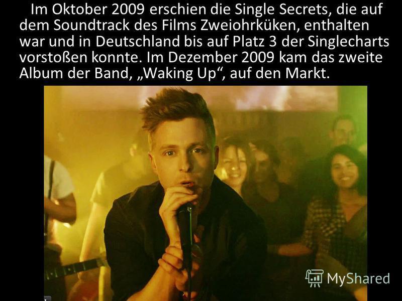 Im Oktober 2009 erschien die Single Secrets, die auf dem Soundtrack des Films Zweiohrküken, enthalten war und in Deutschland bis auf Platz 3 der Singlecharts vorstoßen konnte. Im Dezember 2009 kam das zweite Album der Band, Waking Up, auf den Markt.