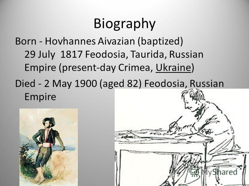 Biography Born - Hovhannes Aivazian (baptized) 29 July 1817 Feodosia, Taurida, Russian Empire (present-day Crimea, Ukraine) Died - 2 May 1900 (aged 82) Feodosia, Russian Empire