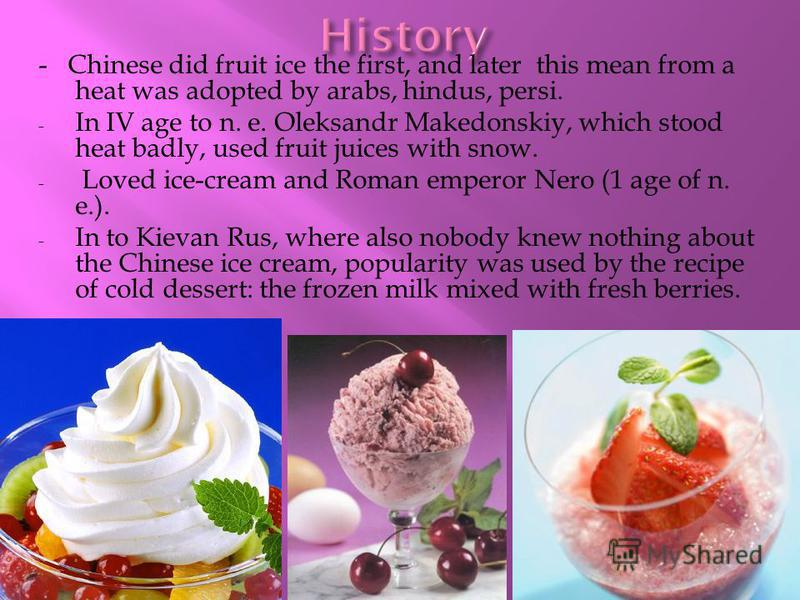 - Chinese did fruit ice the first, and later this mean from a heat was adopted by arabs, hindus, persi. - In IV age to n. e. Oleksandr Makedonskiy, which stood heat badly, used fruit juices with snow. - Loved ice-cream and Roman emperor Nero (1 age o