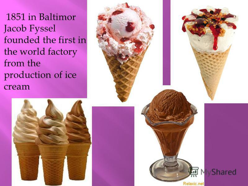1851 in Baltimor Jacob Fyssel founded the first in the world factory from the production of ice cream