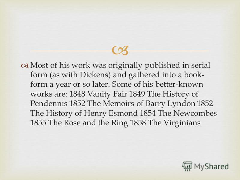Most of his work was originally published in serial form (as with Dickens) and gathered into a book- form a year or so later. Some of his better-known works are: 1848 Vanity Fair 1849 The History of Pendennis 1852 The Memoirs of Barry Lyndon 1852 The